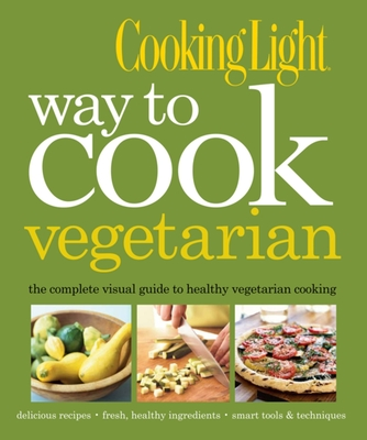 Cooking Light Way to Cook Vegetarian: The Complete Visual Guide to Healthy Vegetarian & Vegan Cooking - The Editors of Cooking Light