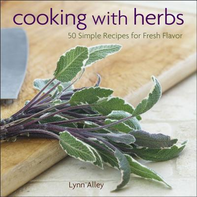 Cooking with Herbs: 50 Simple Recipes for Fresh Flavor - Alley, Lynn