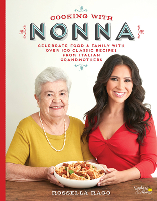Cooking with Nonna: Celebrate Food & Family with Over 100 Classic Recipes from Italian Grandmothers - Rago, Rossella