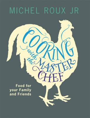 Cooking with The Master Chef: Food For Your Family & Friends - Roux, Michel, Jr.