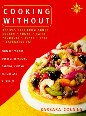 Cooking Without: All Recipes Free from Added Gluten, Sugar, Dairy Produce, Yeast, Salt and Saturated Fat - Cousins, Barbara