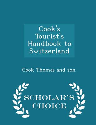 Cook's Tourist's Handbook to Switzerland - Scholar's Choice Edition - Son, Cook Thomas and