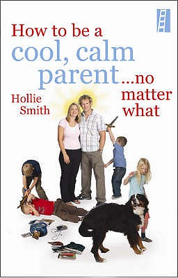 Cool, Calm Parent: How not to lose it with your kids - Smith, Hollie