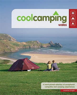 Cool Camping Wales: A Hand Picked Selection of Exceptional Campsites and Camping Experiences - Knight, Jonathan