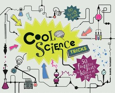 Cool Science Tricks: 50 Fantastic feats for kids of all ages - Tatarsky, Daniel