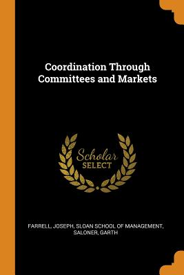 Coordination Through Committees and Markets - Farrell, Joseph, and Sloan School of Management (Creator), and Saloner, Garth