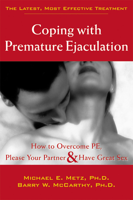 Coping with Premature Ejaculation: How to Overcome PE, Please Your Partner, & Have Great Sex - Metz, Michael E, PH.D., and McCarthy, Barry W, PH.D.