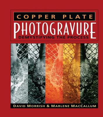 Copper Plate Photogravure: Demystifying the Process - Morrish, David, and MacCallum, Marlene