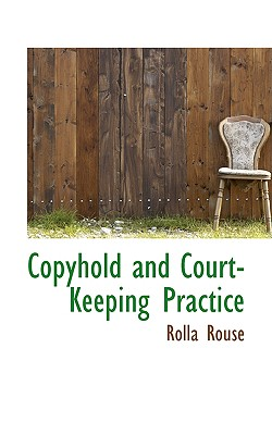 Copyhold and Court-Keeping Practice - Rouse, Rolla