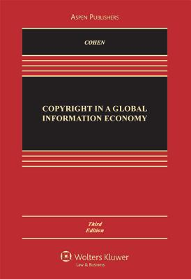 Copyright in a Global Information Economy, Third Edition - Cohen, Julie E, and Loren, Lydia P, and Okediji, Ruth L