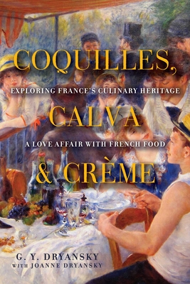 Coquilles, Calva, & Creme: Exploring France's Culinary Heritage: A Love Affair Wtih Real French Food - Dryansky, G Y, and Dryansky, Joanne
