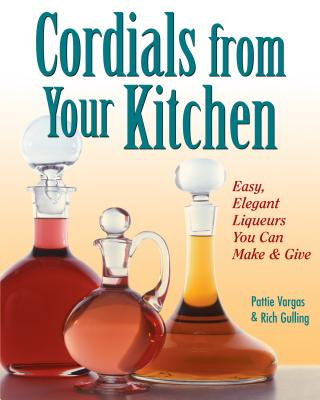Cordials from Your Kitchen: Easy, Elegant Liqueurs You Can Make & Give - Vargas, Pat, and Vargas, Pattie, and Lappies, Pamela (Editor)