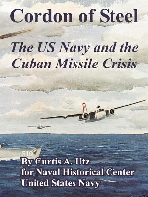 Cordon of Steel: The US Navy and the Cuban Missile Crisis - Utz, Curtis A, and Naval Historical Center, and United States Navy