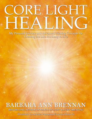 Core Light Healing: My Personal Journey and Advanced Healing Concepts for Creating the Life You Long to Live - Brennan, Barbara Ann