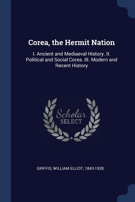 Corea, the Hermit Nation: I. Ancient and Mediaeval History. II. Political and Social Corea. III. Modern and Recent History - Griffis, William Elliot