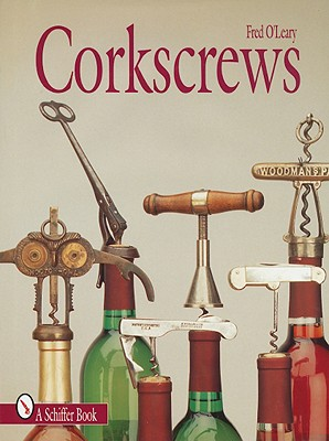 Corkscrews: 1000 Patented Ways to Open a Bottle - O'Leary, Fred