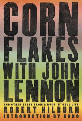 Corn Flakes with John Lennon: And Other Tales from a Rock 'n' Roll Life - Hilburn, Robert, and Bono (Introduction by)