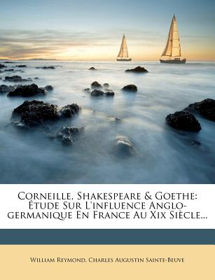 Corneille, Shakespeare & Goethe: Etude Sur L'Influence Anglo-Germanique En France Au XIX Siecle... - Reymond, William, and Charles Augustin Sainte-Beuve (Creator)