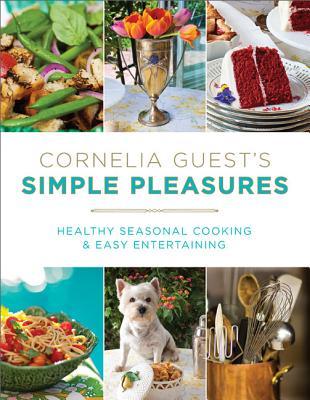 Cornelia Guest's Simple Pleasures: Healthy Seasonal Cooking and Easy Entertaining - Guest, Cornelia