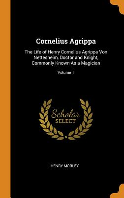 Cornelius Agrippa: The Life of Henry Cornelius Agrippa Von Nettesheim, Doctor and Knight, Commonly Known as a Magician; Volume 1 - Morley, Henry