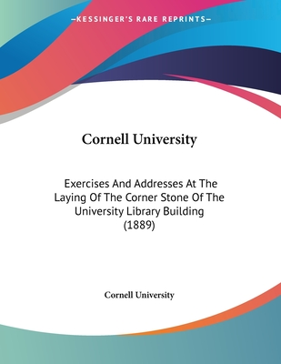 Cornell University: Exercises and Addresses at the Laying of the Corner Stone of the University Library Building (1889) - Cornell University
