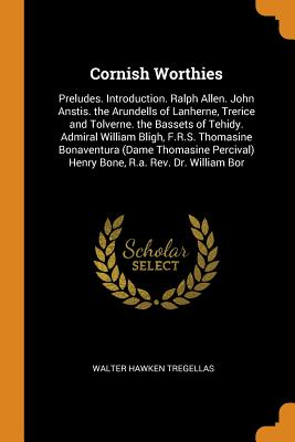 Cornish Worthies: Preludes. Introduction. Ralph Allen. John Anstis. the Arundells of Lanherne, Trerice and Tolverne. the Bassets of Tehidy. Admiral William Bligh, F.R.S. Thomasine Bonaventura (Dame Thomasine Percival) Henry Bone, R.A. Rev. Dr. William Bor - Tregellas, Walter Hawken