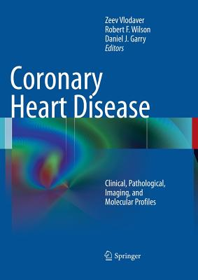 Coronary Heart Disease: Clinical, Pathological, Imaging, and Molecular Profiles - Vlodaver, Zeev (Editor), and Wilson, Robert F (Editor), and Garry, Daniel J (Editor)