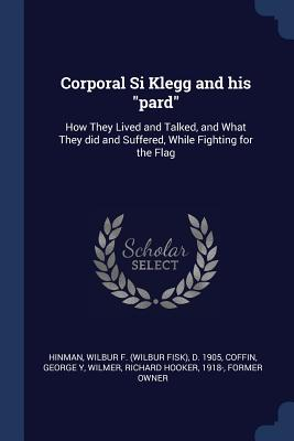 Corporal Si Klegg and His Pard: How They Lived and Talked, and What They Did and Suffered, While Fighting for the Flag - Hinman, Wilbur F D 1905, and Coffin, George Y, and Wilmer, Richard Hooker
