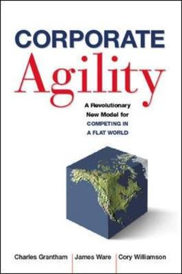 Corporate Agility: A Revolutionary New Model for Competing in a Flat World - Grantham, Charles, and Ware, Jim, and Williamson, Cory