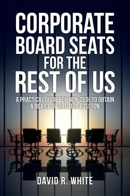 Corporate Board Seats for the Rest of Us: A Practical Guide for Non-Ceos to Obtain a Board of Director Position - White, David R