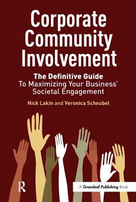 Corporate Community Involvement: The Definitive Guide to Maximizing Your Business' Societal Engagement - Lakin, Nick, and Scheubel, Veronica