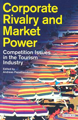 Corporate Rivalry and Market Power: Competition Issues in the Tourism Industry - Papatheodorou, Andreas (Editor)