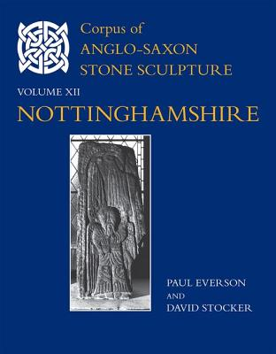 Corpus of Anglo-Saxon Stone Sculpture, XII, Nottinghamshire - Everson, Paul, and Stocker, David