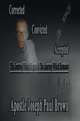 Corrected Convicted Accepted: The Journey Which Began Is the Journey Which Remains - Brown, Apostle Joseph Paul