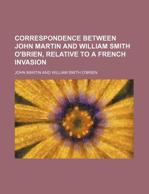 Correspondence Between John Martin and William Smith O'Brien, Relative to a French Invasion - Martin, John