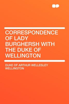 Correspondence of Lady Burghersh with the Duke of Wellington - Wellington, Duke Of Arthur Wellesley