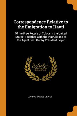 Correspondence Relative to the Emigration to Hayti: Of the Free People of Colour in the United States. Together with the Instructions to the Agent Sent Out by President Boyer - Dewey, Loring Daniel