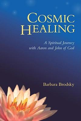 Cosmic Healing: A Spiritual Journey with Aaron and John of God - Brodsky, Barbara