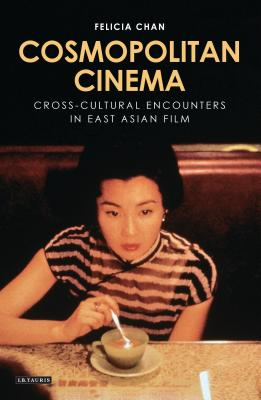 Cosmopolitan Cinema: Imagining the Cross-cultural in East Asian Film - Chan, Felicia