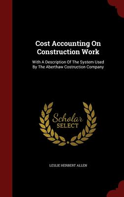 Cost Accounting on Construction Work: With a Description of the System Used by the Aberthaw Costruction Company - Allen, Leslie Herbert