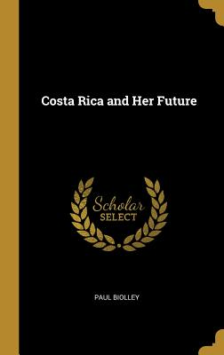 Costa Rica and Her Future - Biolley, Paul