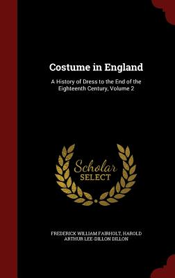 Costume in England: A History of Dress to the End of the Eighteenth Century, Volume 2 - Fairholt, Frederick William, and Dillon, Harold Arthur Lee-Dillon