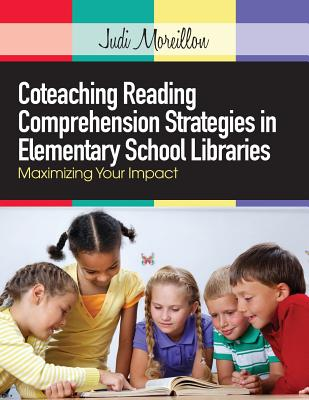 Coteaching Reading Comprehension Strategies in Elementary School Libraries: Maximizing Your Impact - Moreillon, Judi