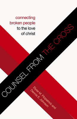 Counsel from the Cross: Connecting Broken People to the Love of Christ - Fitzpatrick, Elyse M, and Johnson, Dennis E