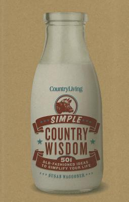 Country Living: Simple Country Wisdom: 501 Old-Fashioned Ideas to Simplify Your Life - Waggoner, Susan, and Country Living
