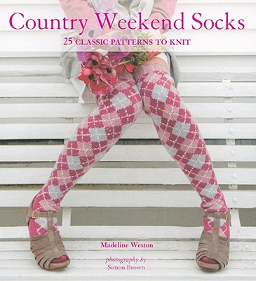Country Weekend Socks: 25 Classic Patterns to Knit - Weston, Madeline, and Brown, Simon (Photographer)