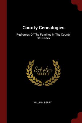 County Genealogies: Pedigrees of the Families in the County of Sussex - Berry, William