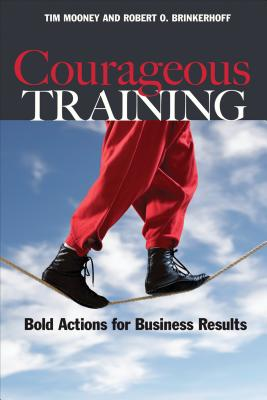 Courageous Training: Bold Actions for Business Results - Mooney, Tim, and Brinkerhoff, Robert O