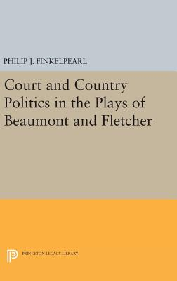 Court and Country Politics in the Plays of Beaumont and Fletcher - Finkelpearl, Philip J.