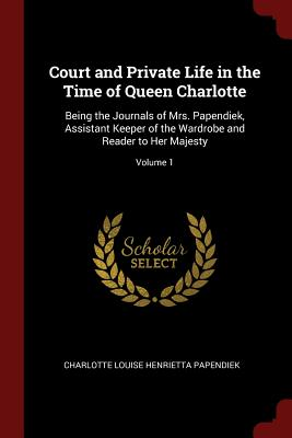 Court and Private Life in the Time of Queen Charlotte: Being the Journals of Mrs. Papendiek, Assistant Keeper of the Wardrobe and Reader to Her Majesty; Volume 1 - Papendiek, Charlotte Louise Henrietta